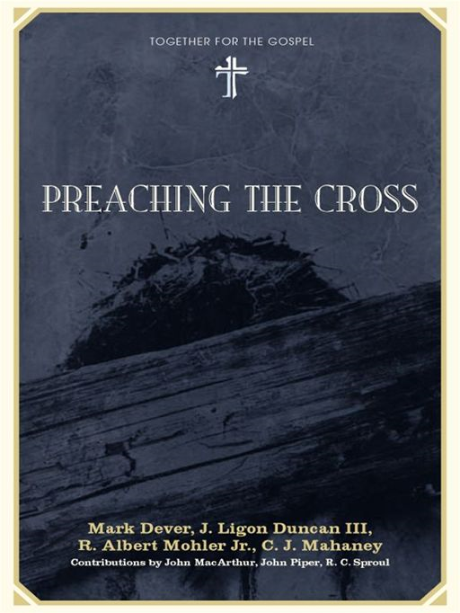 Preaching the Cross By: C. J. Mahaney,J. Ligon Duncan,John MacArthur,John Piper,Mark Dever,R. Albert Mohler Jr.,R. C. Sproul