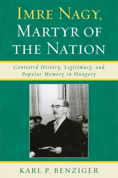 Imre Nagy, Martyr of the Nation: Contested History, Legitimacy, and Popular Memory in Hungary By: Benziger, Karl P.