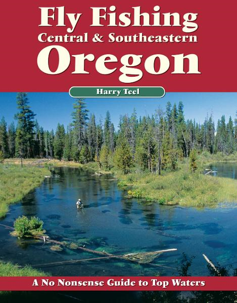 Fly Fishing Central & Southeastern Oregon: A No Nonsense Guide to Top Waters By: Harry Teel