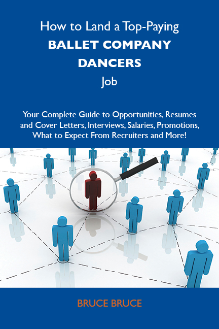 How to Land a Top-Paying Ballet company dancers Job: Your Complete Guide to Opportunities, Resumes and Cover Letters, Interviews, Salaries, Promotions, What to Expect From Recruiters and More
