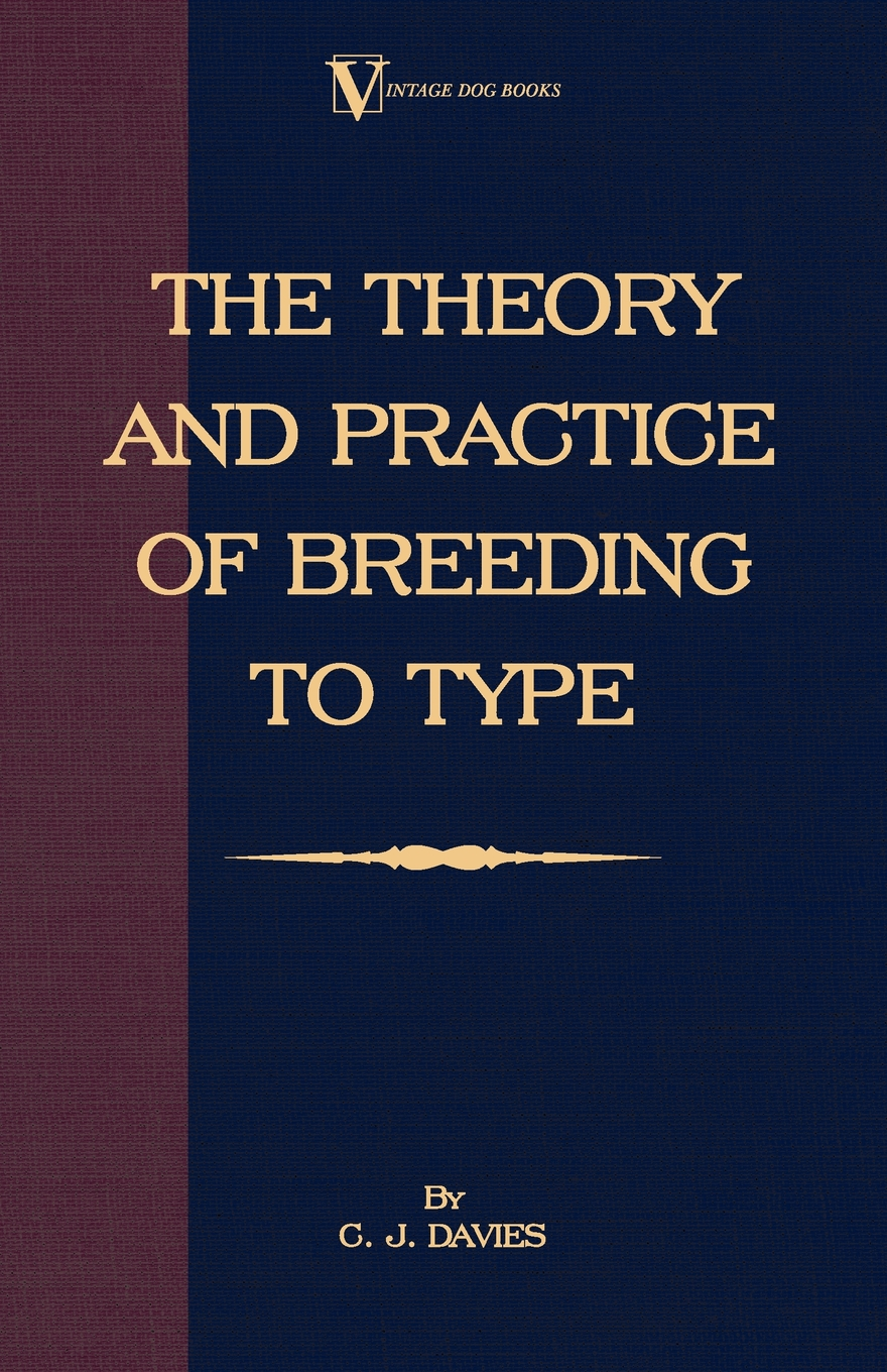 The Theory And Practice Of Breeding To Type And Its Application To The Breeding Of Dogs,  Farm Animals, Cage Birds And Other Small Pets By: C. Davies,