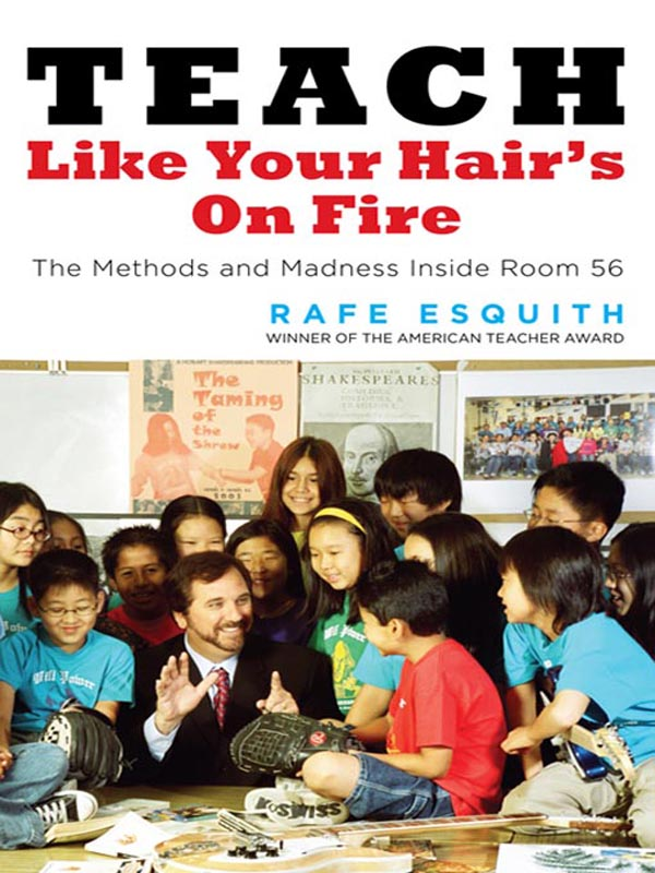 Teach Like Your Hair's on Fire: The Methods and Madness Inside Room 56 By: Rafe Esquith
