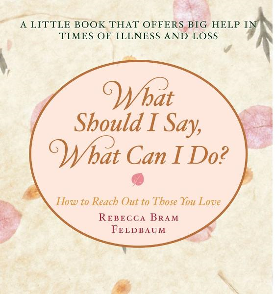 What Should I Say, What Can I Do? By: Rebecca Bram Feldbaum