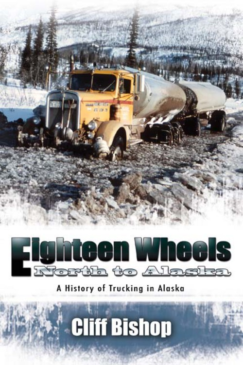 Eighteen Wheels North to Alaska: A History of Trucking in Alaska By: Cliff Bishop