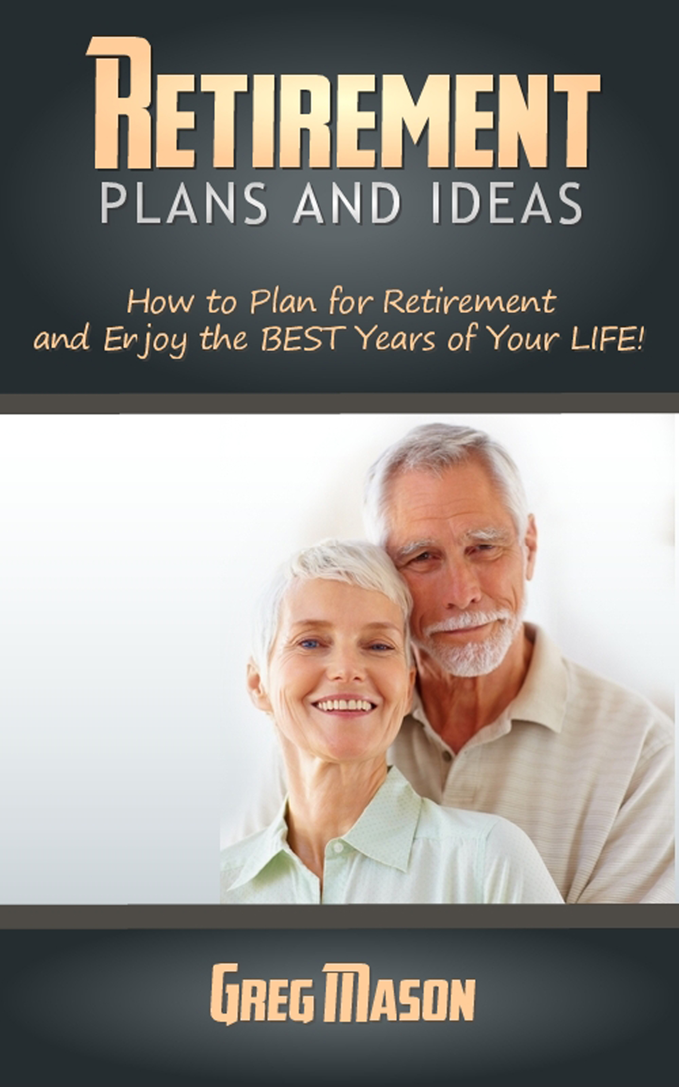 Retirement Plans and Ideas: How to Plan for Retirement and Enjoy the BEST Years of Your Life!