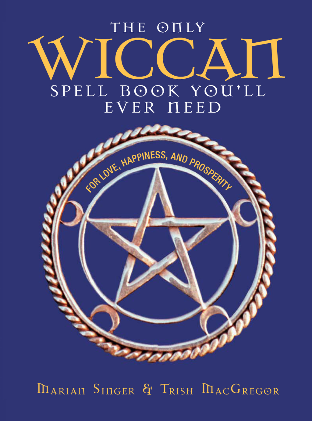 The Only Wiccan Spell Book You'll Ever Need: For Love, Happiness, and Prosperity By: Marian Singer,Trish MacGregor