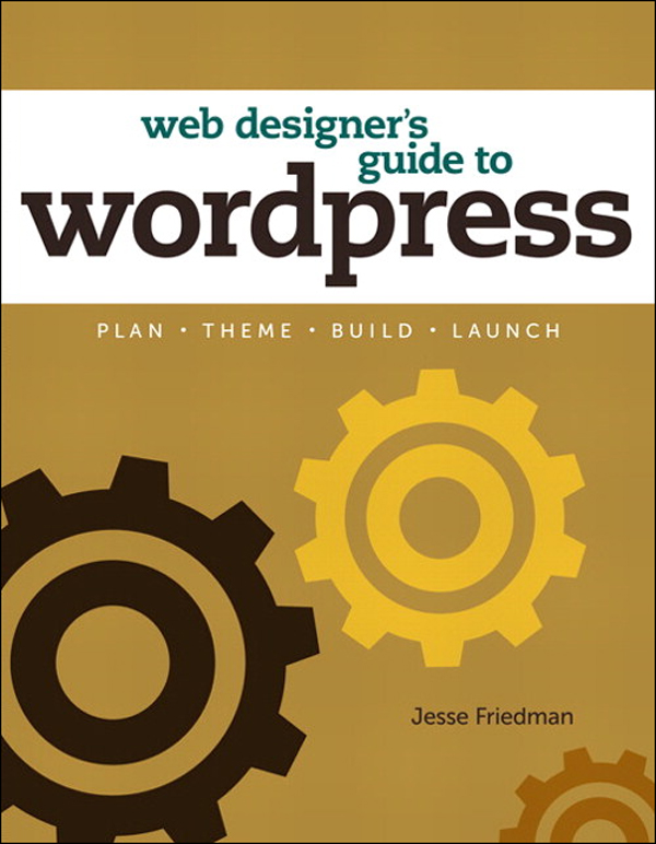 Web Designer's Guide to WordPress: Plan, Theme, Build, Launch By: Jesse Friedman