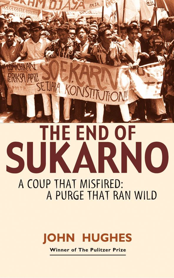 The End of Sukarno: A coup that misfired: A purge that ran wild By: John Hughes