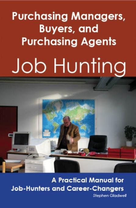 Stephen Gladwell - Purchasing Managers, Buyers, and Purchasing Agents: Job Hunting - A Practical Manual for Job-Hunters and Career Changers