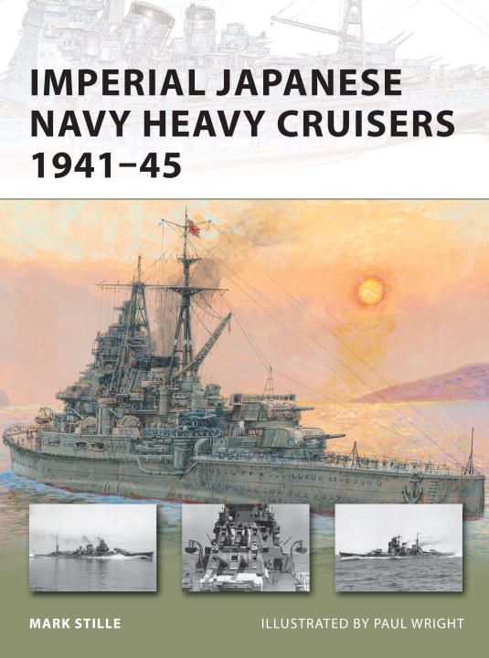 Imperial Japanese Navy Heavy Cruisers 1941-45 By: Mark Stille,Paul Wright
