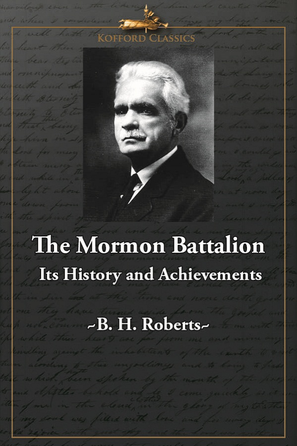 The Mormon Battalion: Its History and Achievements By: B. H. Roberts