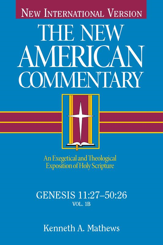 The New American Commentary Genesis 11:27-50:26, Volume 1B By: Kenneth Mathews