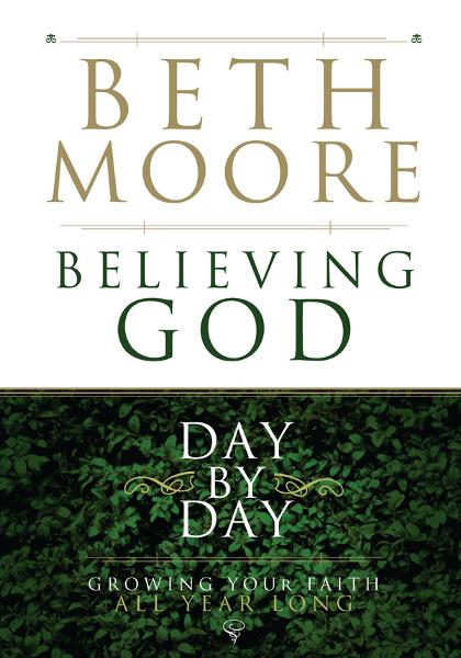 Believing God Day by Day: Growing Your Faith All Year Long By: Beth Moore