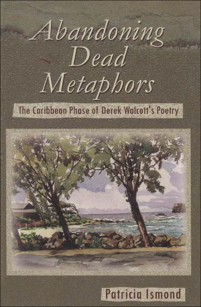 Abandoning Dead Metaphors: The Caribbean Phase of  Derek Walcott's Poetry