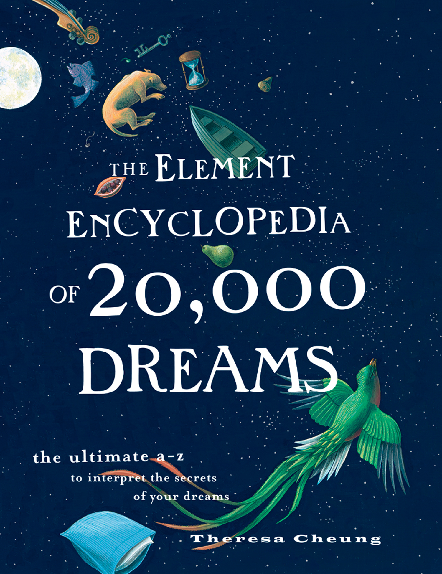 The Element Encyclopedia of 20,000 Dreams: The Ultimate A–Z to Interpret the Secrets of Your Dreams By: Theresa Cheung