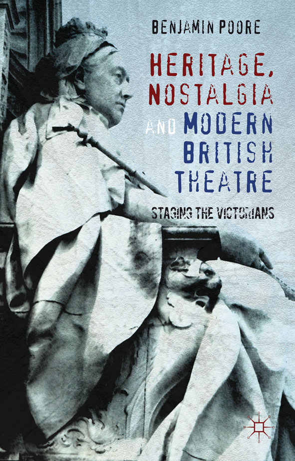 Heritage,  Nostalgia and Modern British Theatre Staging the Victorians