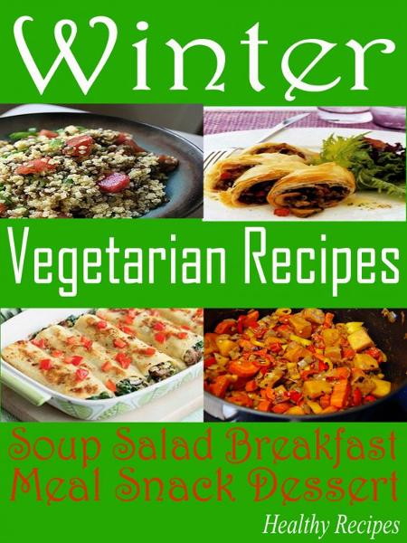 Winter Vegetarian Recipes: Soup Salad Breakfast Meal Snack Dessert