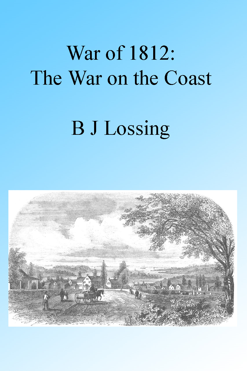 War of 1812: The War on the Coast, Illustrated. By: B J Lossing
