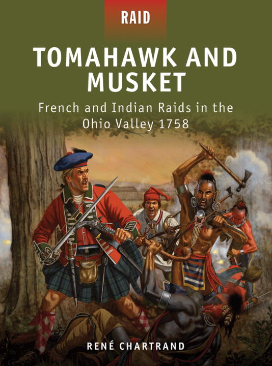Tomahawk and Musket - French and Indian Raids in the Ohio Valley 1758 By: Rene Chartrand,Peter Dennis