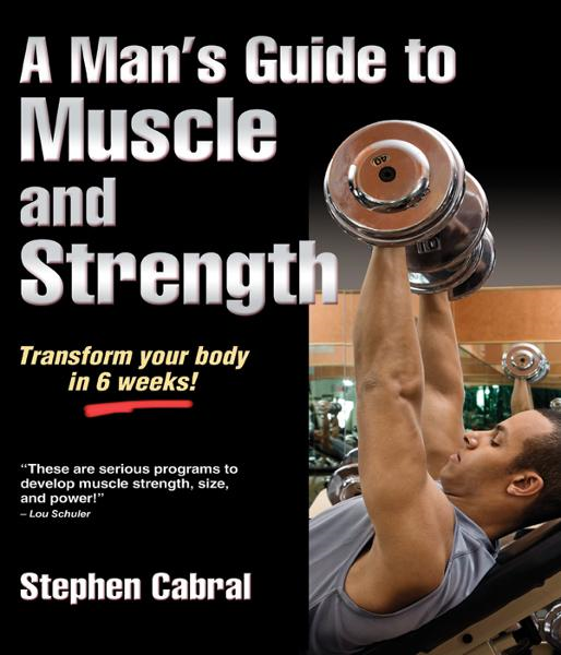 A Man's Guide to Muscle and Strength By: Stephen Cabral