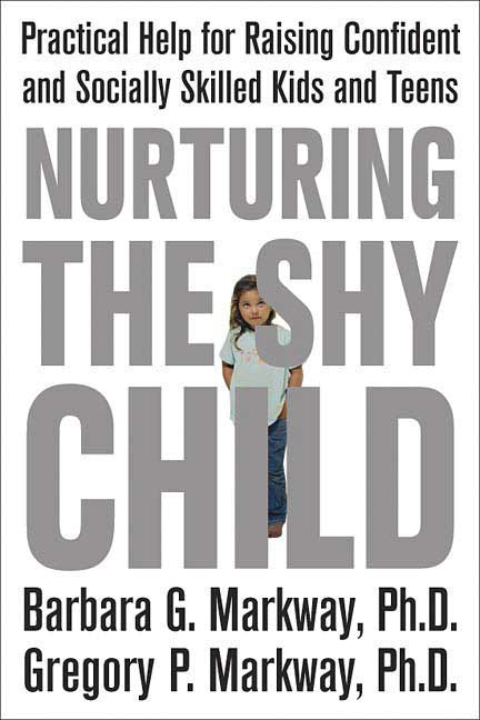 Nurturing the Shy Child By: Barbara Markway,Gregory Markway