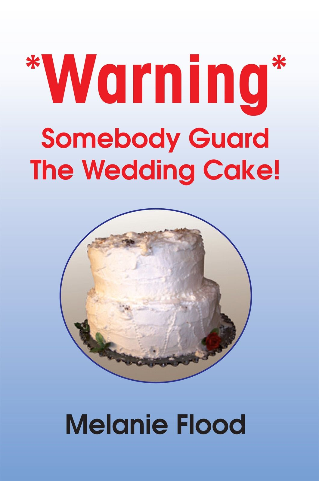 *Warning* Somebody Guard The Wedding Cake! By: Melanie Flood