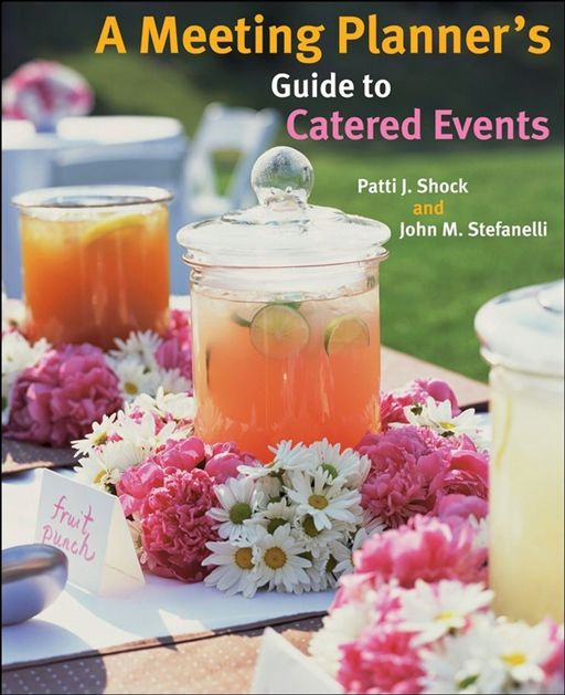 A Meeting Planner's Guide to Catered Events By: John M. Stefanelli,Patti J. Shock
