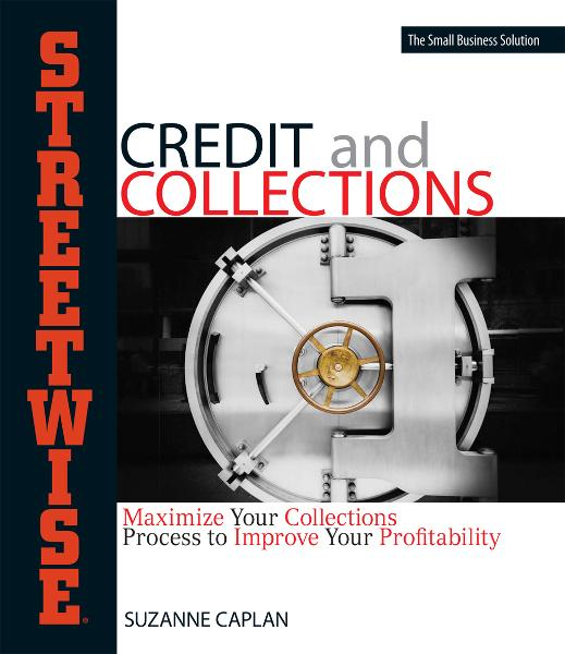 Streetwise Credit And Collections: Maximize Your Collections Process to Improve Your Profitability By: Suzanne Caplan