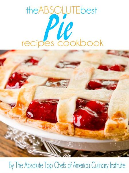 The Absolute Best Pie Recipes Cookbooks By: The Absolute Top Chefs of America Culinary Institute
