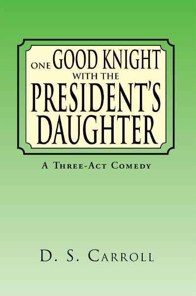 One Good Knight with the President's Daughter By: D. S. Carroll