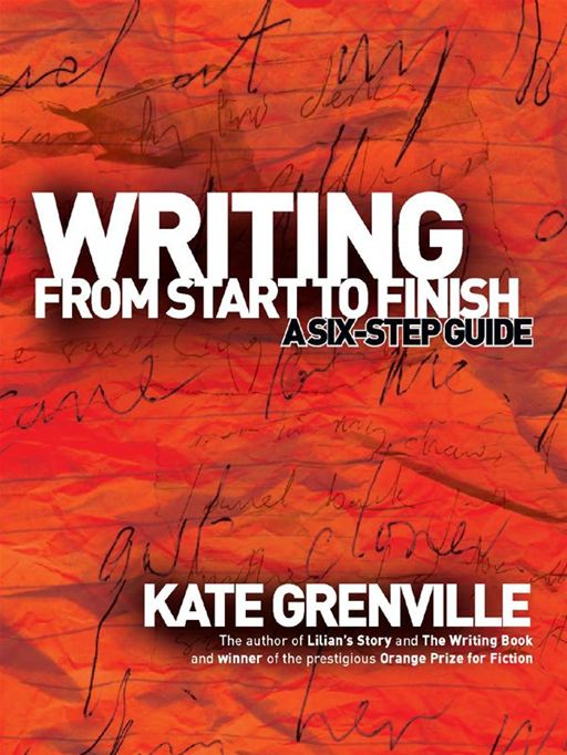 Writing From Start To Finish: A Six-Step Guide By: Kate Grenville