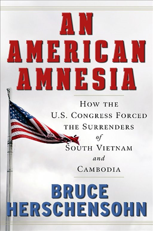 An American Amnesia: How the US Congress Forced the Surrenders of South Vietnam and Cambodia By: Herschensohn, Bruce