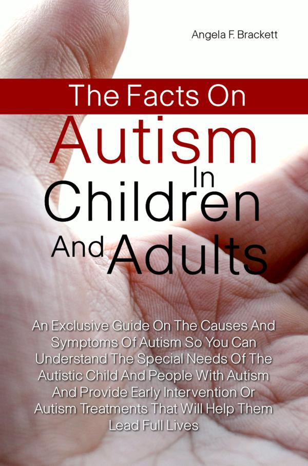 The Facts On Autism in Children and Adults By: Angela F. Brackett