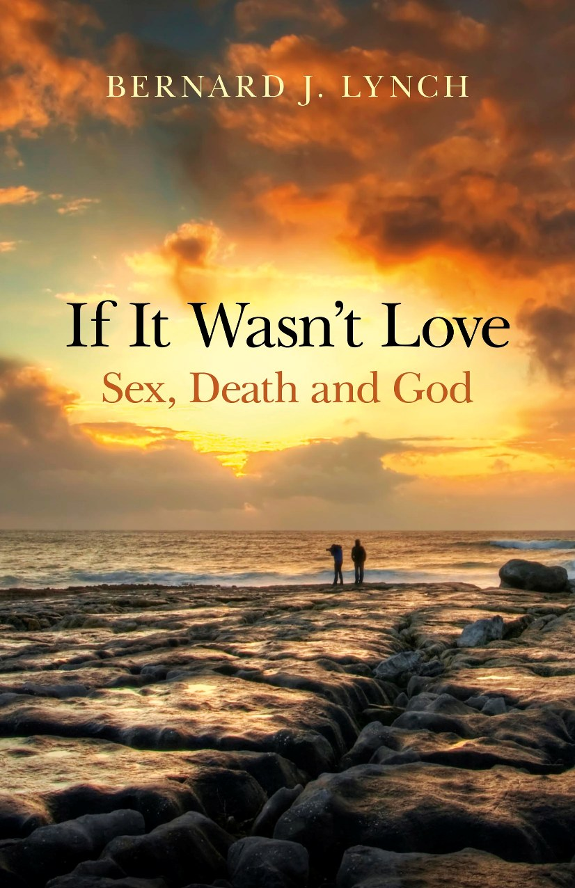 If It Wasn't Love: Sex, Death and God By: Bernard J. Lynch