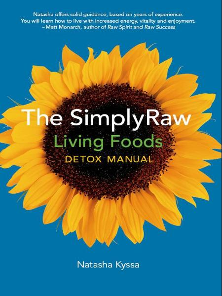 The SimplyRaw Living Foods Detox Manual By: Natasha Kyssa