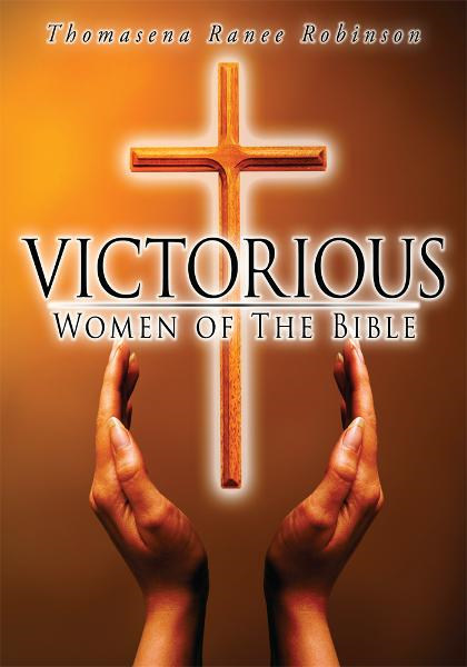 Victorious Women of The Bible By: Thomasena Ranee Robinson