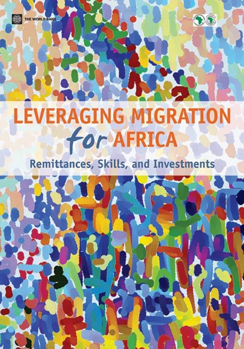 Leveraging Migration for Africa: Remittances Skills and Investments