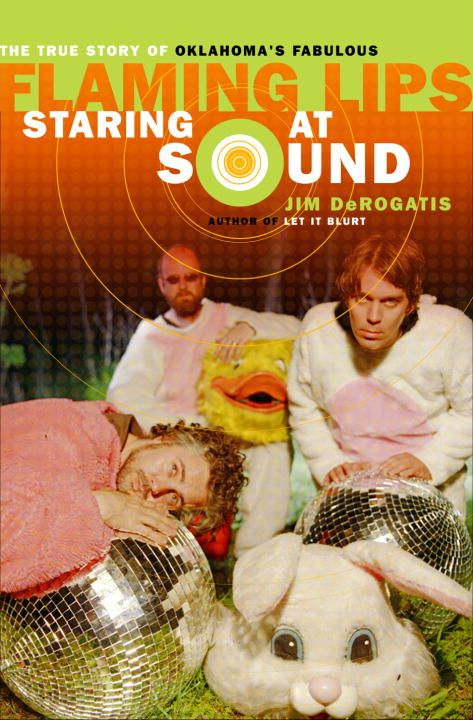 Staring at Sound: The True Story of Oklahoma's Fabulous Flaming Lips By: Jim Derogatis