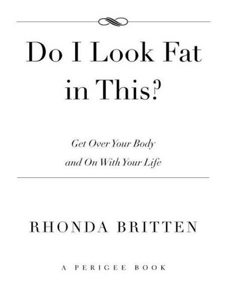 Do I Look Fat In This?: Get Over Your Body and On With Your Life By: Rhonda Britten