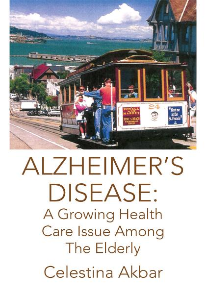 ALZHEIMER'S DISEASE: A Growing Health Care Issue Among The Elderly By: Celestina Akbar
