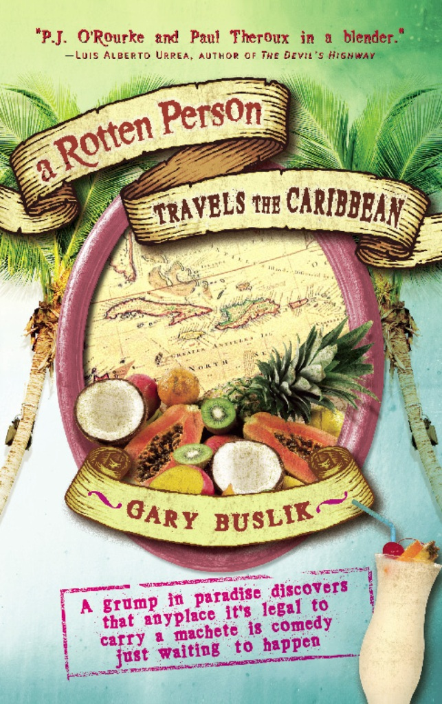 A Rotten Person Travels the Caribbean: A Grump in Paradise Discovers that Anyplace it's Legal to Carry a Machete is Comedy Just Waiting to