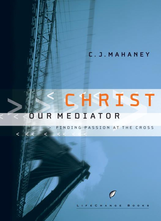 Christ Our Mediator By: C.J. Mahaney