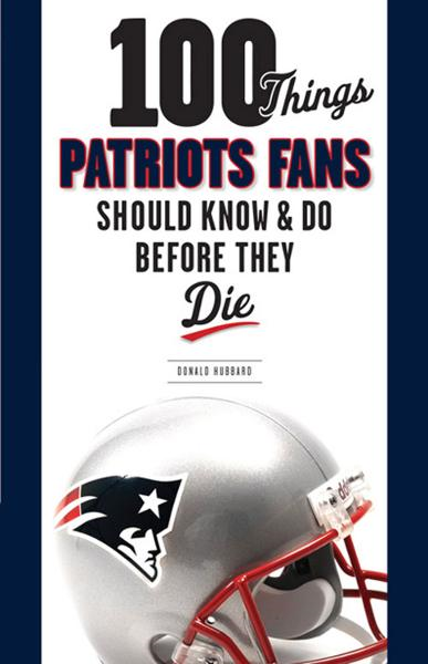 100 Things Patriots Fans Should Know & Do Before They Die
