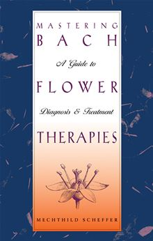 Mastering Bach Flower Therapies: A Guide To Diagnosis And Treatment