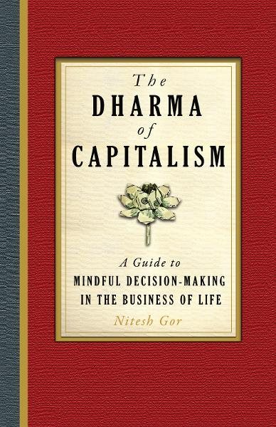 The Dharma of Capitalism: A Guide to Mindful Decision-Making in the Business of Life By: Nitesh Gor