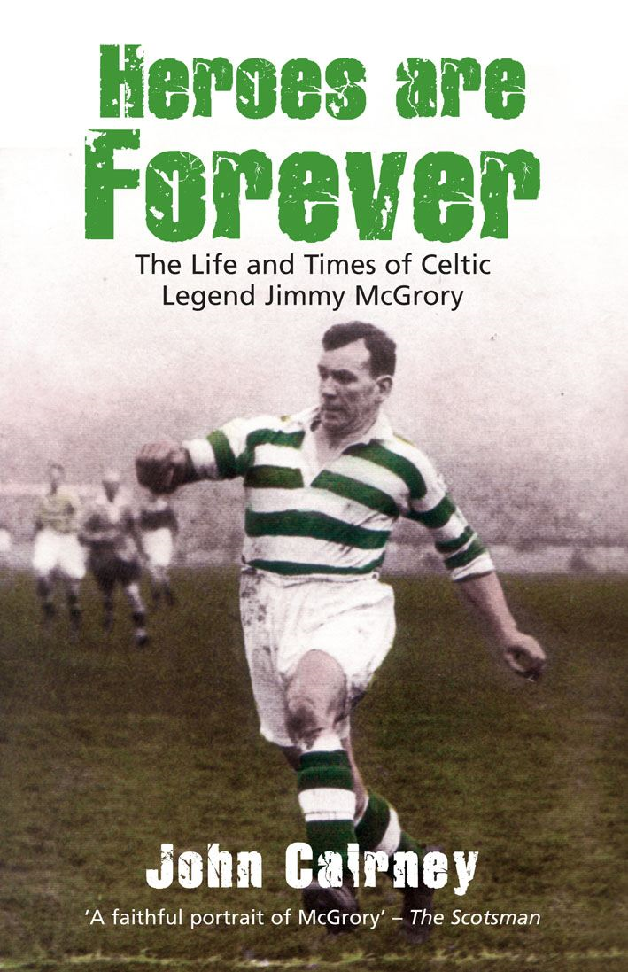 Heroes are Forever The Life and Times of Celtic Legend Jimmy McGrory