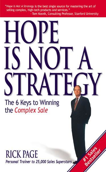 Hope Is Not a Strategy: The 6 Keys to Winning the Complex Sale : The 6 Keys to Winning the Complex Sale: The 6 Keys to Winning the Complex Sale By: Rick Page