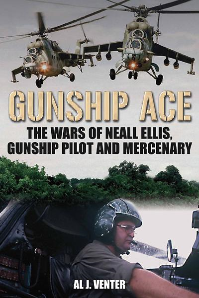 Gunship Ace: The Wars of Neall Ellis, Helicopter Pilot and Mercenary By: Al J. Venter