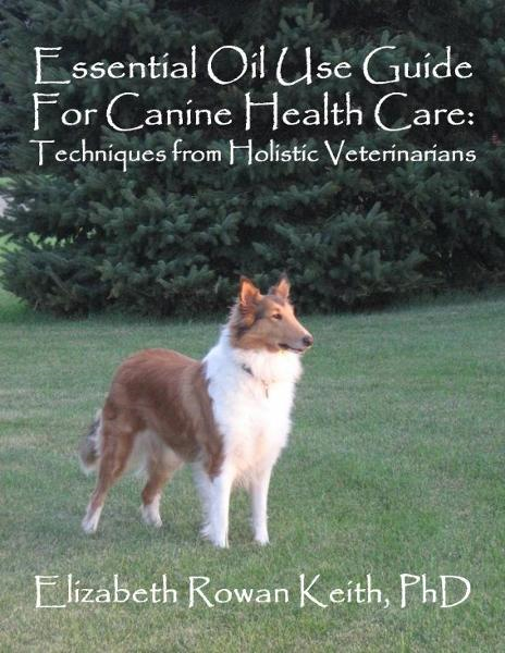 Essential Oil Use Guide For Canine Health Care: Techniques from Holistic Veterinarians By: Elizabeth Rowan Keith