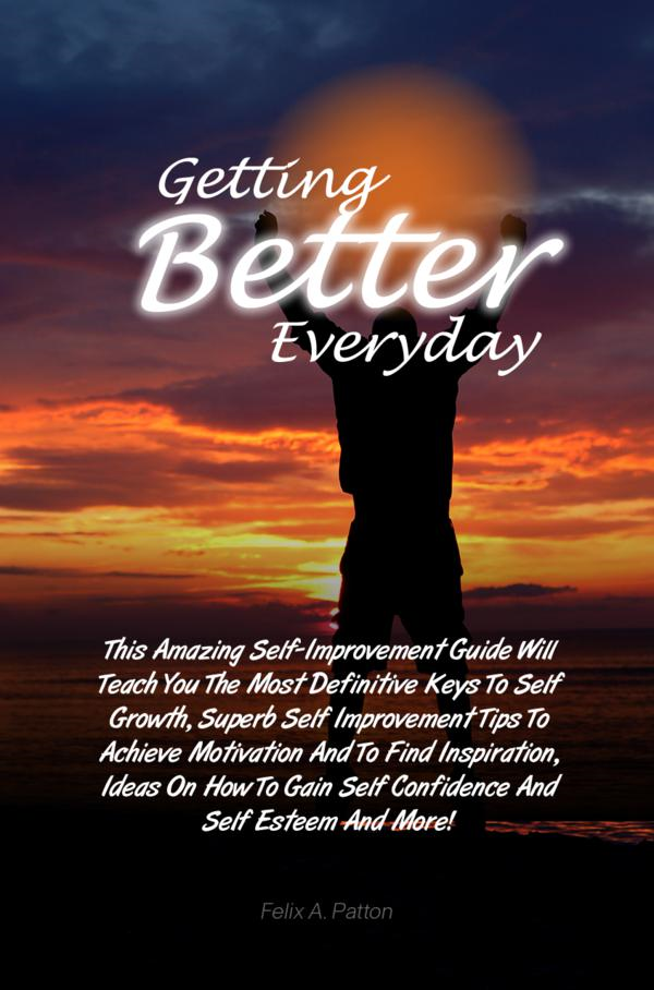 Getting Better Everyday By: Felix A. Patton